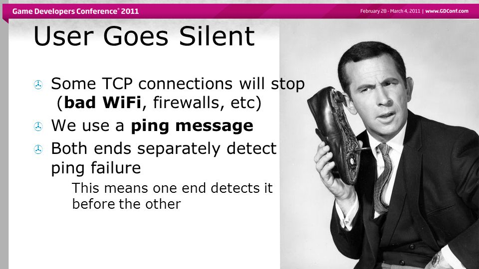 User Goes Silent  Some TCP connections will stop (bad WiFi, firewalls, etc)  We use a ping message  Both ends separately detect ping failure  This means one end detects it before the other