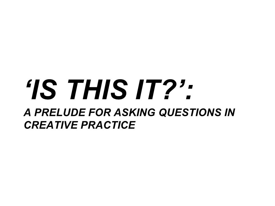 'IS THIS IT?': A PRELUDE FOR ASKING QUESTIONS IN CREATIVE PRACTICE