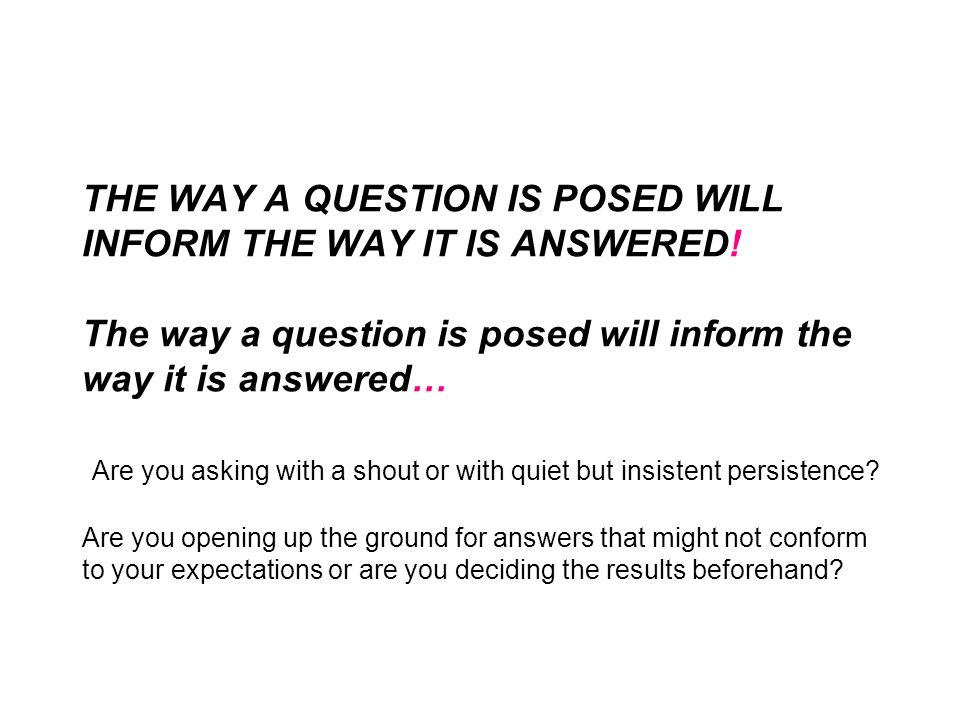 THE WAY A QUESTION IS POSED WILL INFORM THE WAY IT IS ANSWERED.