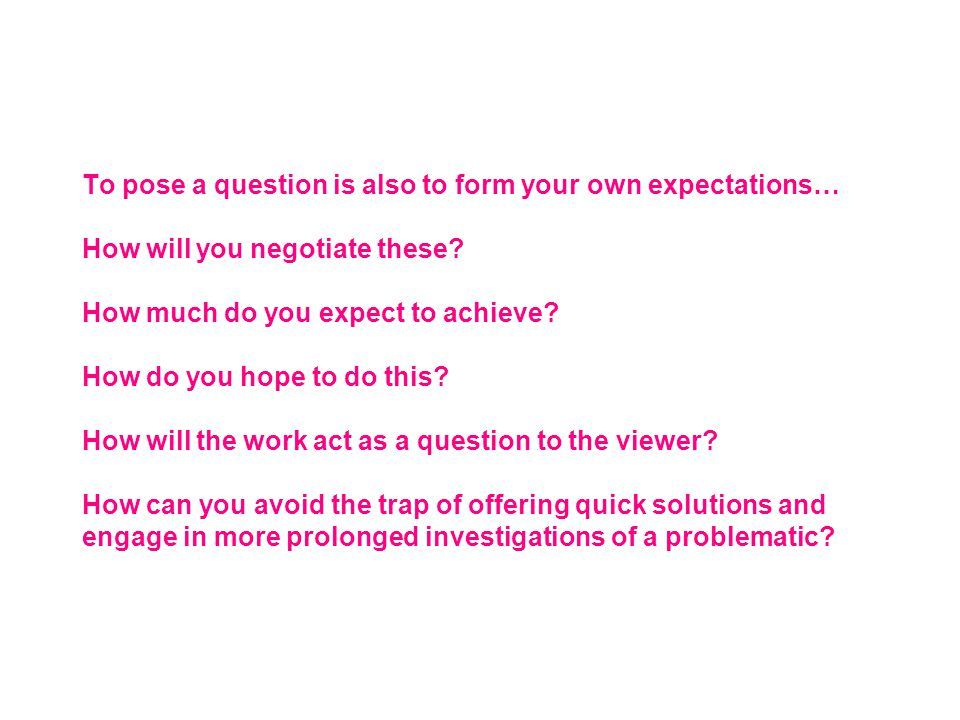 To pose a question is also to form your own expectations… How will you negotiate these.