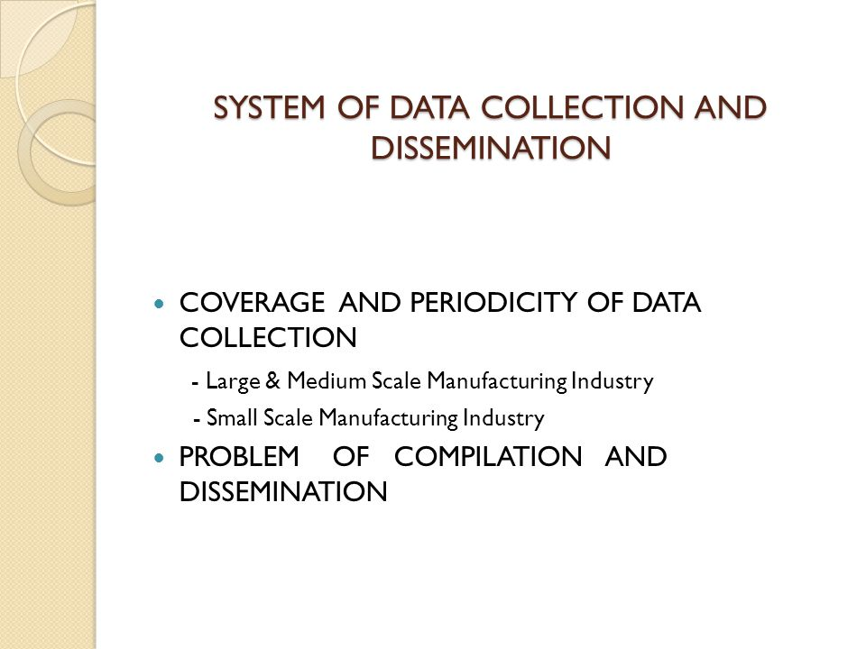 SYSTEM OF DATA COLLECTION AND DISSEMINATION COVERAGE AND PERIODICITY OF DATA COLLECTION - Large & Medium Scale Manufacturing Industry - Small Scale Manufacturing Industry PROBLEM OF COMPILATION AND DISSEMINATION