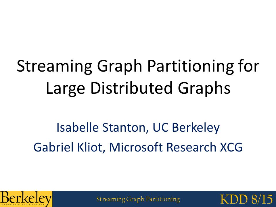 Streaming Graph Partitioning KDD 8/15 Datasets Includes finite element meshes, citation networks, social networks, web graphs, protein networks and synthetically generated graphs Sizes: 297 vertices to 41.7 million vertices Synthetic graph models – Barabasi-Albert (Preferential Attachment) – RMAT (Kronecker) – Watts-Strogatz – Power law-Clustered Biggest graphs: LiveJournal and Twitter