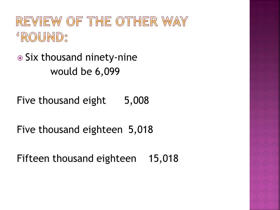  Six thousand ninety-nine would be 6,099 Five thousand eight 5,008 Five thousand eighteen 5,018 Fifteen thousand eighteen 15,018