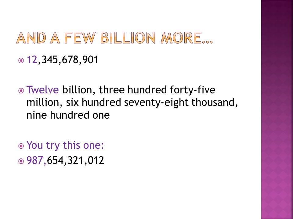  12,345,678,901  Twelve billion, three hundred forty-five million, six hundred seventy-eight thousand, nine hundred one  You try this one:  987,65