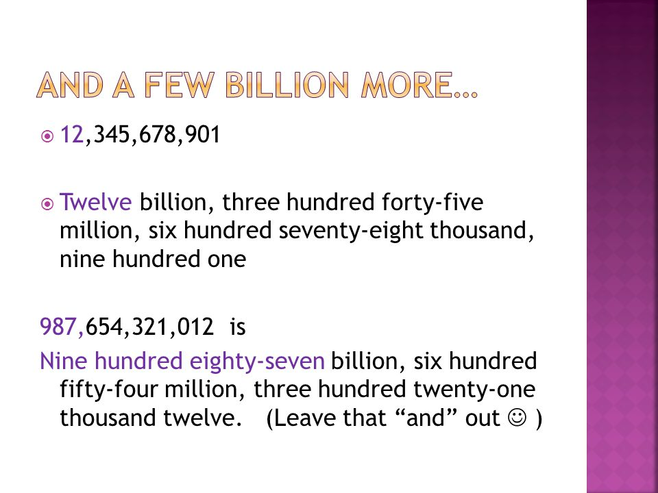  12,345,678,901  Twelve billion, three hundred forty-five million, six hundred seventy-eight thousand, nine hundred one 987,654,321,012 is Nine hund