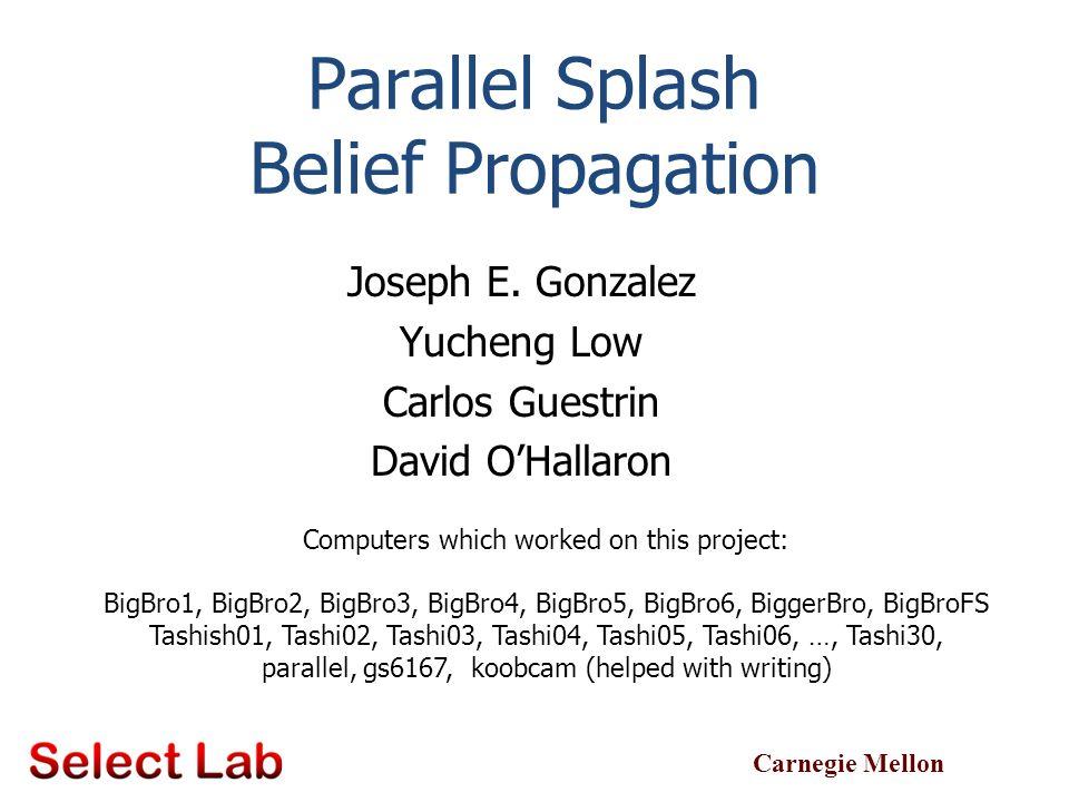 Carnegie Mellon Parallel Splash Belief Propagation Joseph E. Gonzalez Yucheng Low Carlos Guestrin David O'Hallaron TexPoint fonts used in EMF. Read th