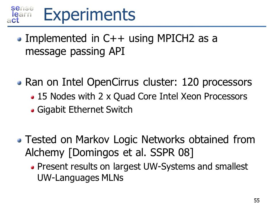 Experiments Implemented in C++ using MPICH2 as a message passing API Ran on Intel OpenCirrus cluster: 120 processors 15 Nodes with 2 x Quad Core Intel