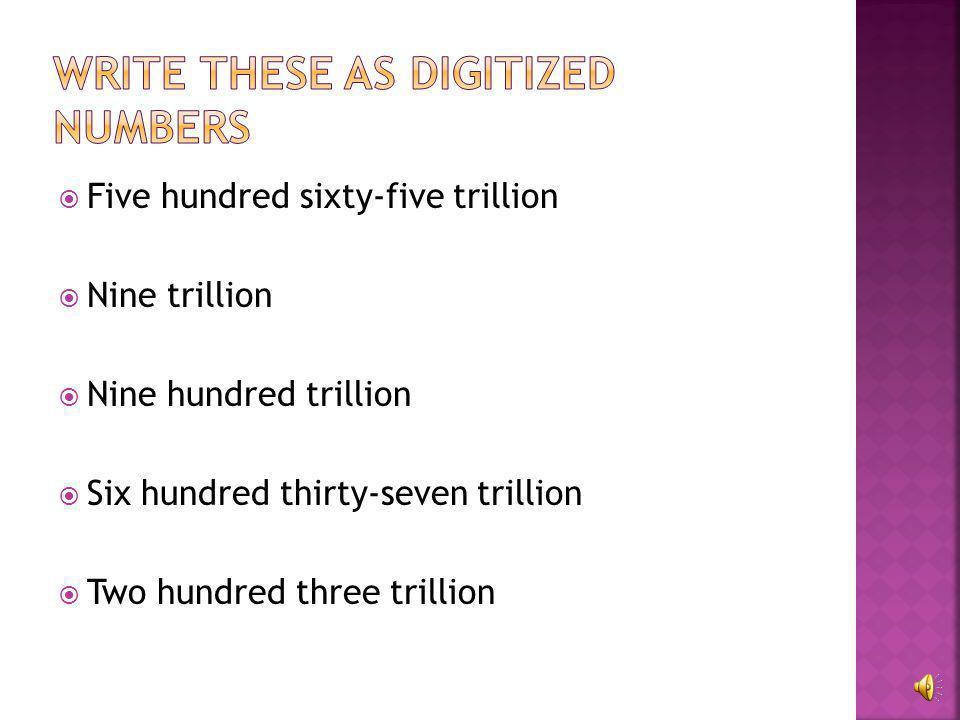  3,000,000,000,000 three trillion  17,000,000,000,000 seventeen trillion  111,000,000,000,000 one hundred eleven trillion  532,000,000,000,000 fiv