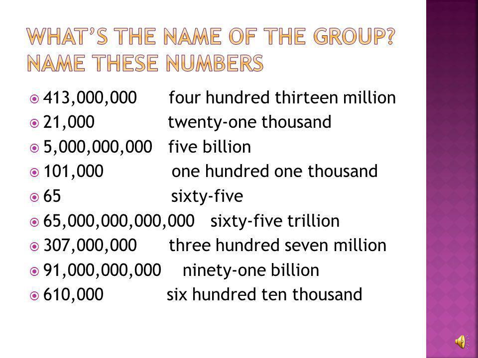  413,000,000  21,000  5,000,000,000  101,000  65  65,000,000,000,000  307,000,000  91,000,000,000  610,000