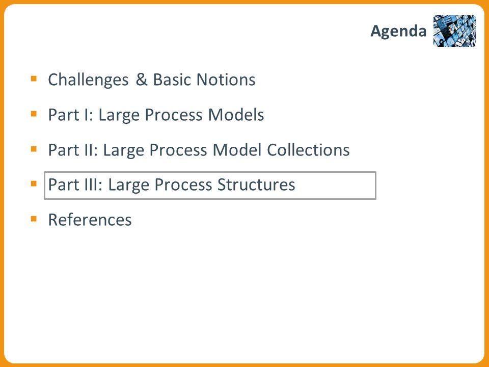 Agenda  Challenges & Basic Notions  Part I: Large Process Models  Part II: Large Process Model Collections  Part III: Large Process Structures  References