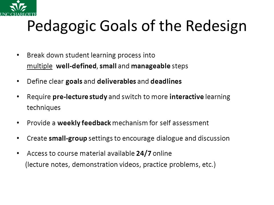 Pedagogic Goals of the Redesign Break down student learning process into multiple well-defined, small and manageable steps Define clear goals and deliverables and deadlines Require pre-lecture study and switch to more interactive learning techniques Provide a weekly feedback mechanism for self assessment Create small-group settings to encourage dialogue and discussion Access to course material available 24/7 online (lecture notes, demonstration videos, practice problems, etc.)