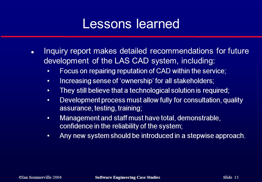 ©Ian Sommerville 2004Software Engineering Case Studies Slide 15 Lessons learned l Inquiry report makes detailed recommendations for future development of the LAS CAD system, including: Focus on repairing reputation of CAD within the service; Increasing sense of 'ownership' for all stakeholders; They still believe that a technological solution is required; Development process must allow fully for consultation, quality assurance, testing, training; Management and staff must have total, demonstrable, confidence in the reliability of the system; Any new system should be introduced in a stepwise approach.