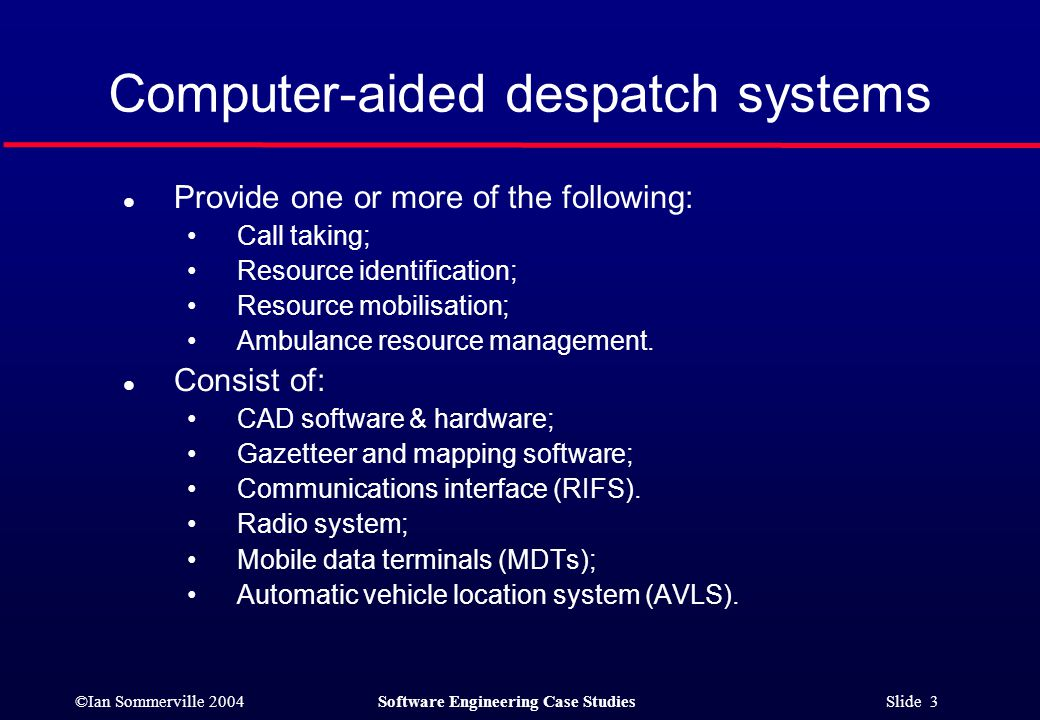 ©Ian Sommerville 2004Software Engineering Case Studies Slide 3 Computer-aided despatch systems l Provide one or more of the following: Call taking; Resource identification; Resource mobilisation; Ambulance resource management.