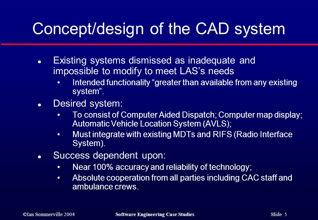 ©Ian Sommerville 2004Software Engineering Case Studies Slide 5 Concept/design of the CAD system l Existing systems dismissed as inadequate and impossible to modify to meet LAS's needs Intended functionality greater than available from any existing system .