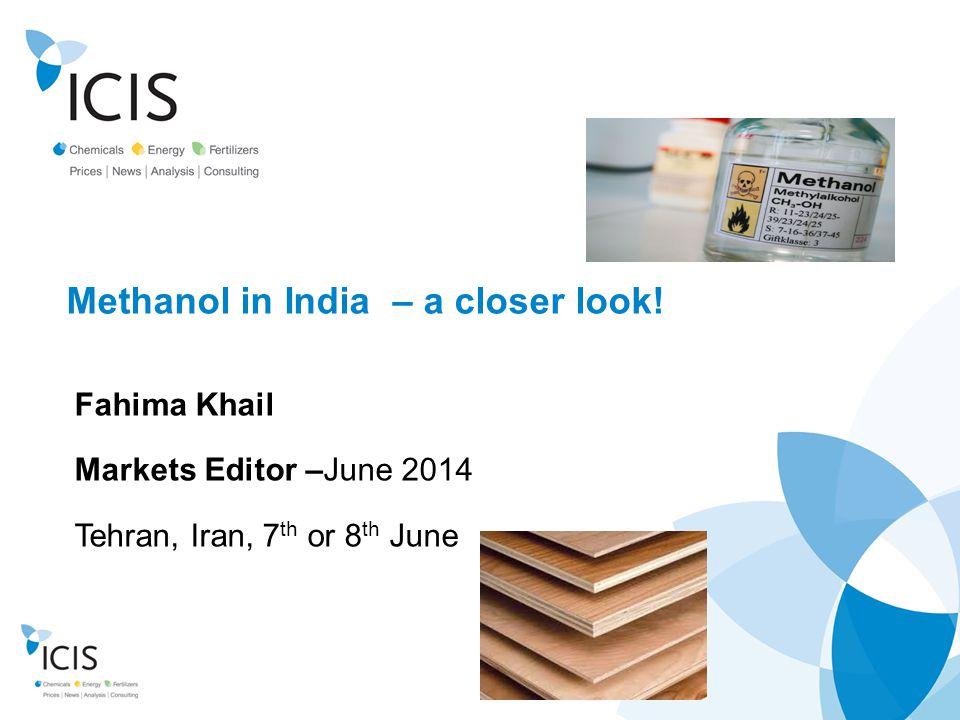 www.icis.com Methanol in India – a closer look! Fahima Khail Markets Editor –June 2014 Tehran, Iran, 7 th or 8 th June