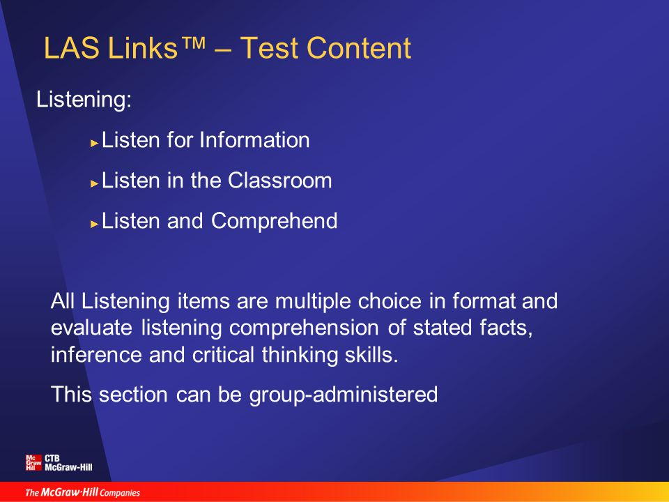 LAS Links™ – Test Content Listening: ► Listen for Information ► Listen in the Classroom ► Listen and Comprehend All Listening items are multiple choice in format and evaluate listening comprehension of stated facts, inference and critical thinking skills.