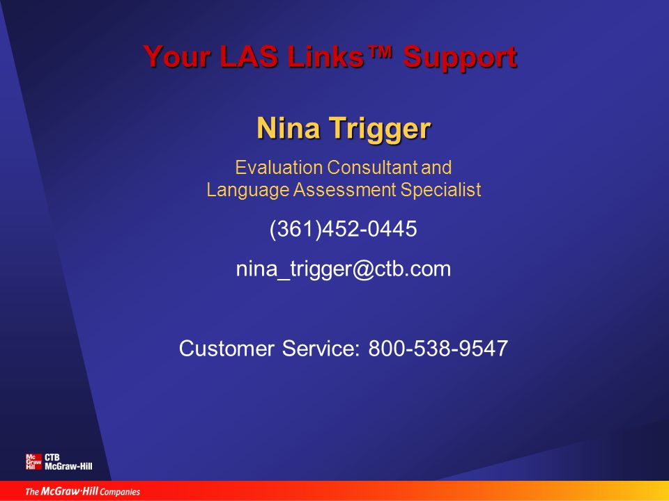 Your LAS Links™ Support Nina Trigger Evaluation Consultant and Language Assessment Specialist (361)452-0445 nina_trigger@ctb.com Customer Service: 800-538-9547