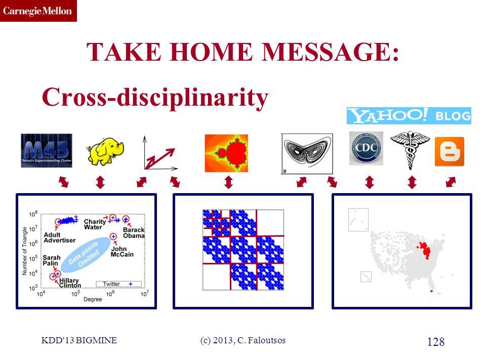 CMU SCS TAKE HOME MESSAGE: Cross-disciplinarity KDD 13 BIGMINE(c) 2013, C. Faloutsos 128
