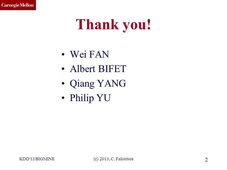 CMU SCS Thank you! Wei FAN Albert BIFET Qiang YANG Philip YU KDD 13 BIGMINE(c) 2013, C. Faloutsos 2