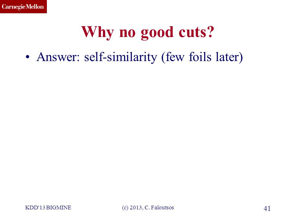 CMU SCS Why no good cuts. Answer: self-similarity (few foils later) KDD 13 BIGMINE(c) 2013, C.