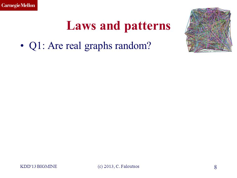CMU SCS (c) 2013, C.Faloutsos 9 Laws and patterns Q1: Are real graphs random.