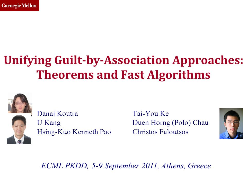 CMU SCS Unifying Guilt-by-Association Approaches: Theorems and Fast Algorithms Danai Koutra U Kang Hsing-Kuo Kenneth Pao Tai-You Ke Duen Horng (Polo) Chau Christos Faloutsos ECML PKDD, 5-9 September 2011, Athens, Greece