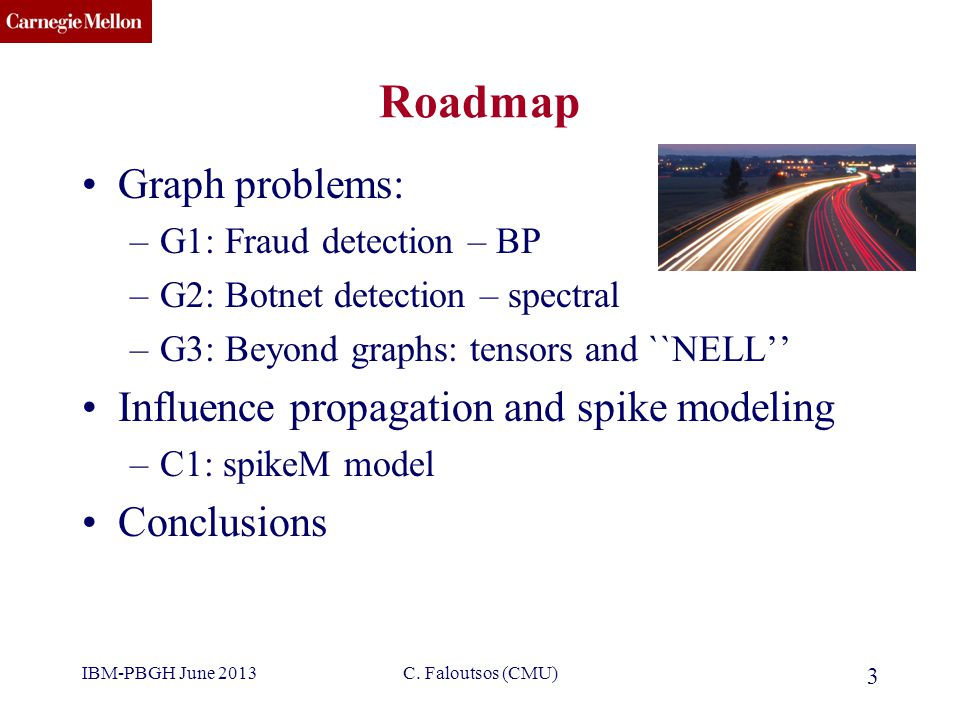 CMU SCS C. Faloutsos (CMU) 3 Roadmap Graph problems: –G1: Fraud detection – BP –G2: Botnet detection – spectral –G3: Beyond graphs: tensors and ``NELL