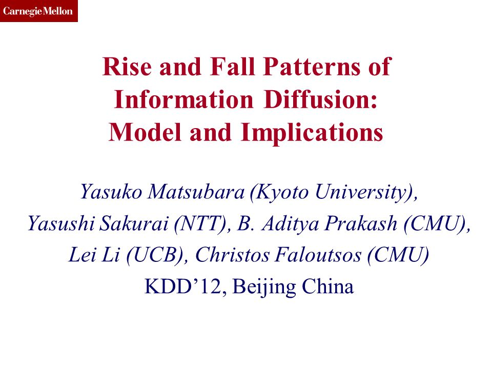 CMU SCS Rise and Fall Patterns of Information Diffusion: Model and Implications Yasuko Matsubara (Kyoto University), Yasushi Sakurai (NTT), B.