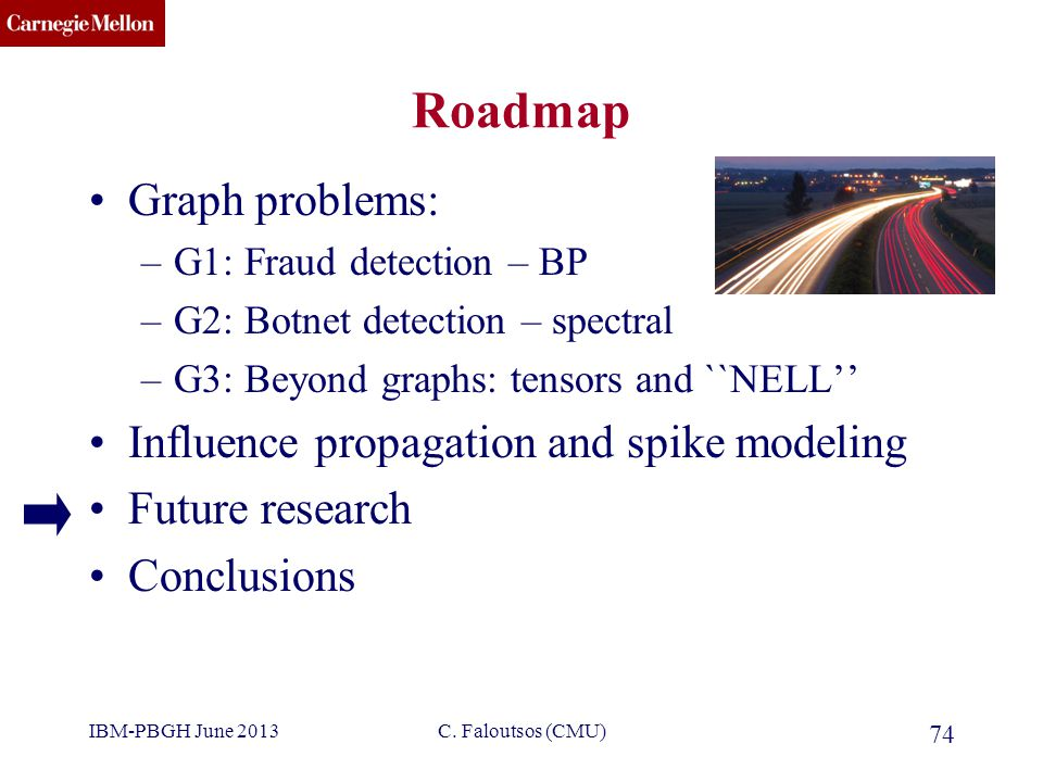 CMU SCS C. Faloutsos (CMU) 74 Roadmap Graph problems: –G1: Fraud detection – BP –G2: Botnet detection – spectral –G3: Beyond graphs: tensors and ``NEL