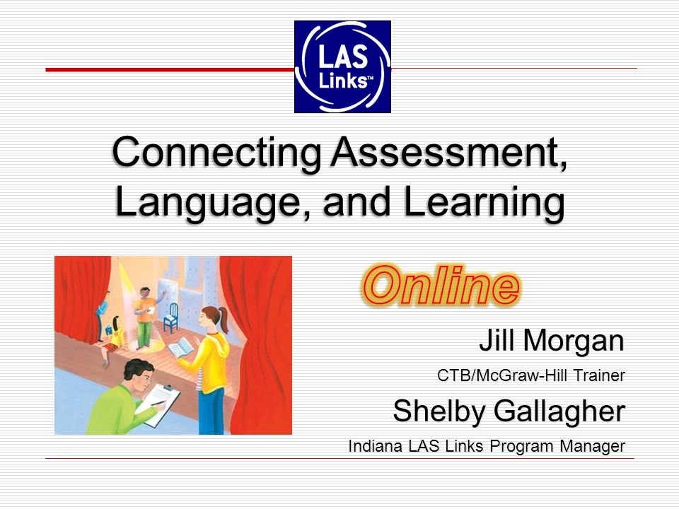 Jill Morgan CTB/McGraw-Hill Trainer Shelby Gallagher Indiana LAS Links Program Manager Jill Morgan CTB/McGraw-Hill Trainer Shelby Gallagher Indiana LAS Links Program Manager Connecting Assessment, Language, and Learning