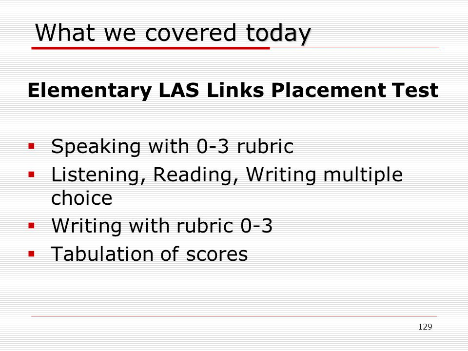 today What we covered today Elementary LAS Links Placement Test  Speaking with 0-3 rubric  Listening, Reading, Writing multiple choice  Writing with rubric 0-3  Tabulation of scores 129