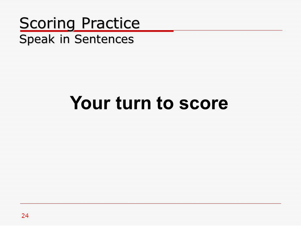 24 Scoring Practice Speak in Sentences Your turn to score