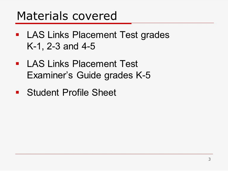 Materials covered  LAS Links Placement Test grades K-1, 2-3 and 4-5  LAS Links Placement Test Examiner's Guide grades K-5  Student Profile Sheet 3