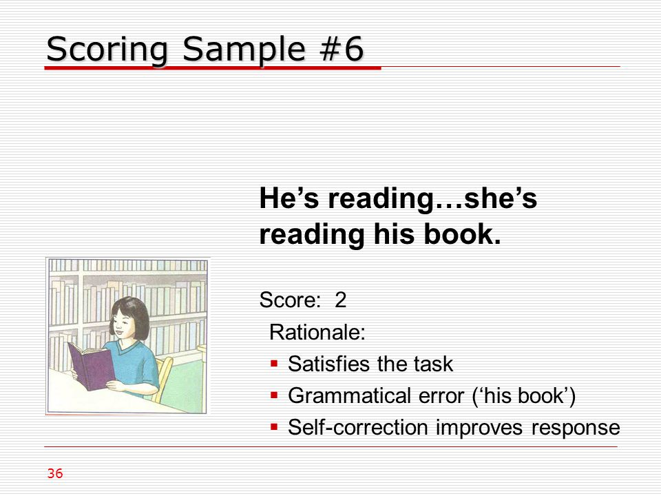 Scoring Sample #6 Rationale:  Satisfies the task  Grammatical error ('his book')  Self-correction improves response Score: 2 36 He's reading…she's reading his book.