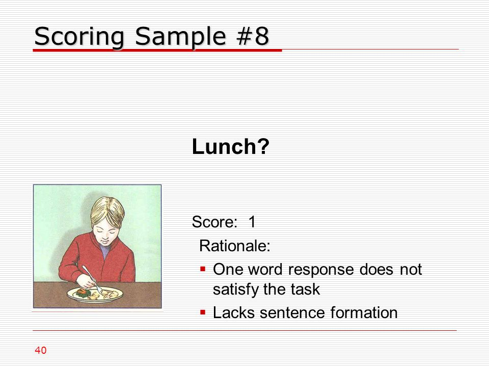 Scoring Sample #8 Rationale:  One word response does not satisfy the task  Lacks sentence formation Score: 1 40 Lunch