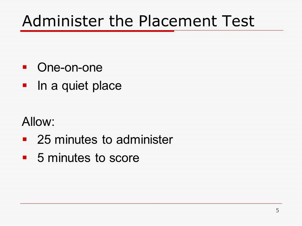 Administer the Placement Test  One-on-one  In a quiet place Allow:  25 minutes to administer  5 minutes to score 5