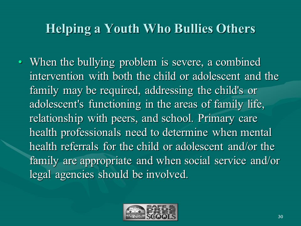30 Helping a Youth Who Bullies Others When the bullying problem is severe, a combined intervention with both the child or adolescent and the family ma