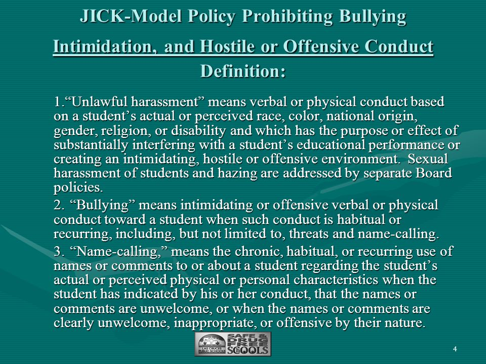 "4 JICK-Model Policy Prohibiting Bullying Intimidation, and Hostile or Offensive Conduct Definition: 1.""Unlawful harassment"" means verbal or physical c"