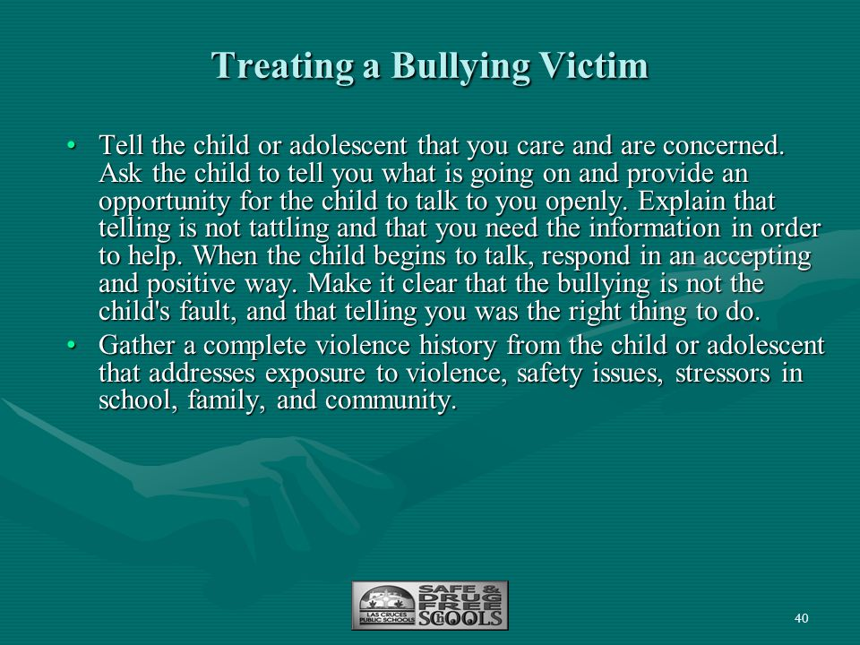 40 Treating a Bullying Victim Tell the child or adolescent that you care and are concerned. Ask the child to tell you what is going on and provide an