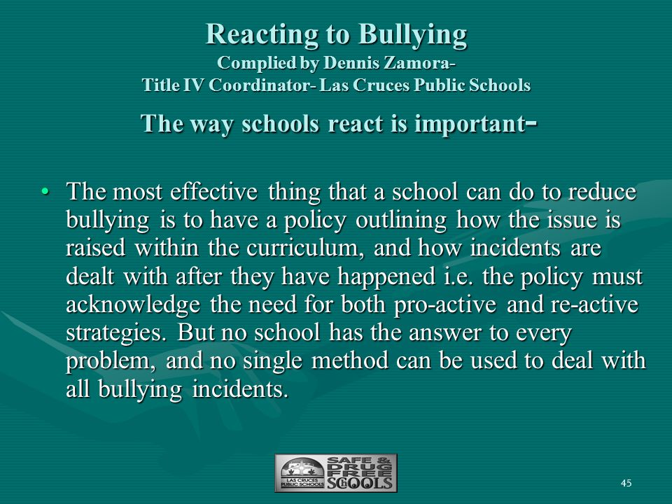 45 Reacting to Bullying Complied by Dennis Zamora- Title IV Coordinator- Las Cruces Public Schools The way schools react is important - The most effec