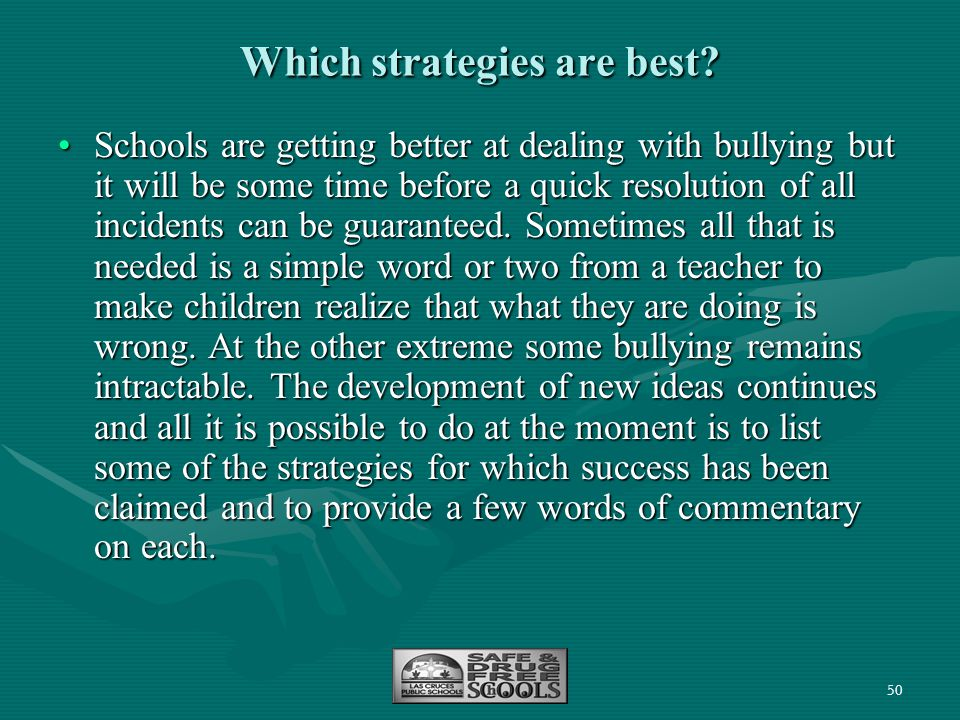 50 Which strategies are best? Schools are getting better at dealing with bullying but it will be some time before a quick resolution of all incidents