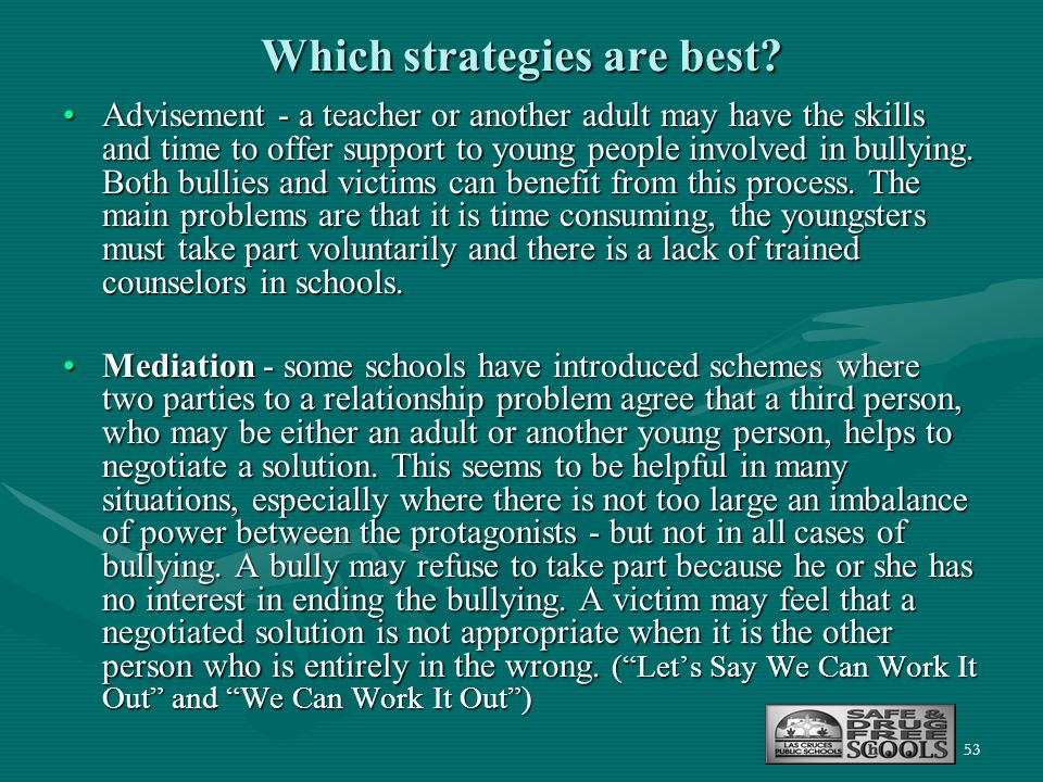 53 Which strategies are best? Advisement - a teacher or another adult may have the skills and time to offer support to young people involved in bullyi