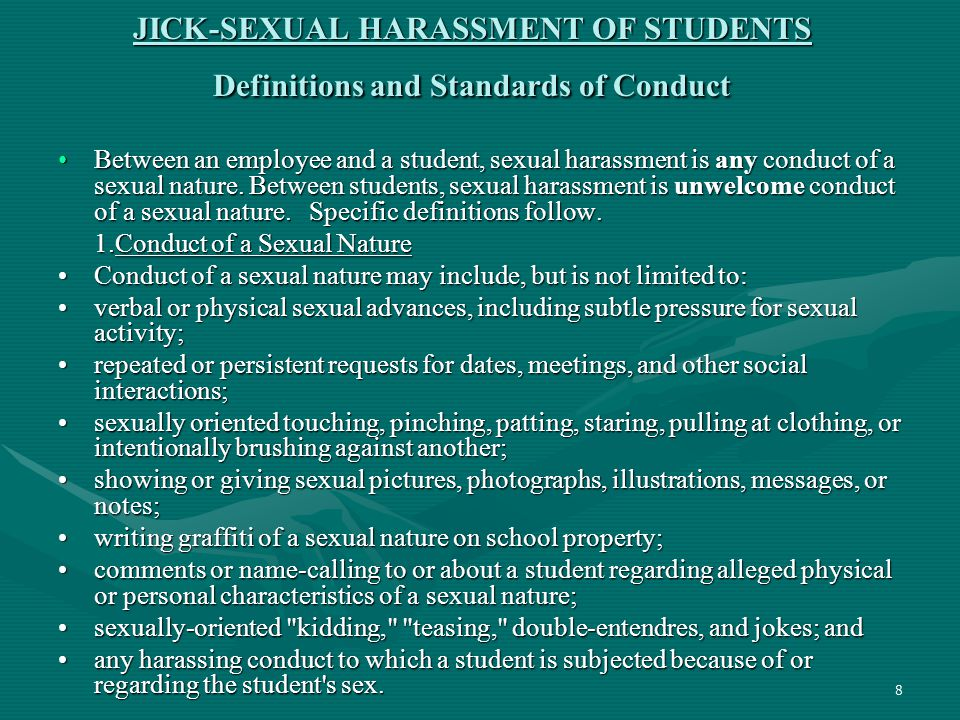 8 JICK-SEXUAL HARASSMENT OF STUDENTS Definitions and Standards of Conduct Between an employee and a student, sexual harassment is any conduct of a sex