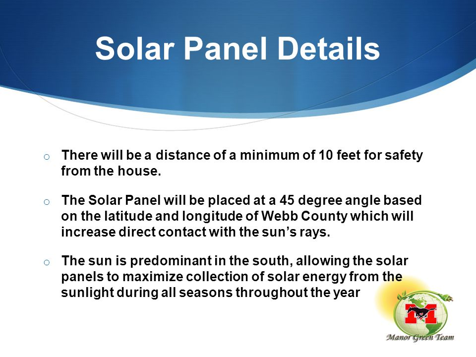 Solar Panel Details o There will be a distance of a minimum of 10 feet for safety from the house. o The Solar Panel will be placed at a 45 degree angl