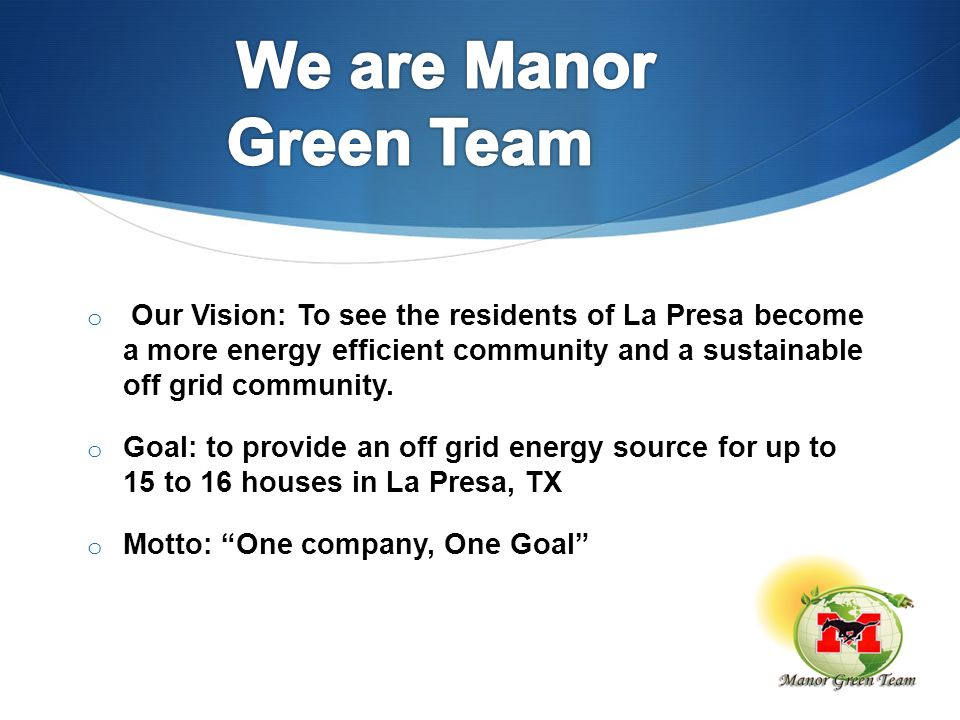 o Our Vision: To see the residents of La Presa become a more energy efficient community and a sustainable off grid community. o Goal: to provide an of