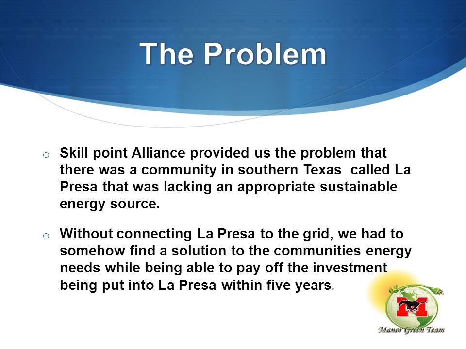 o Skill point Alliance provided us the problem that there was a community in southern Texas called La Presa that was lacking an appropriate sustainabl