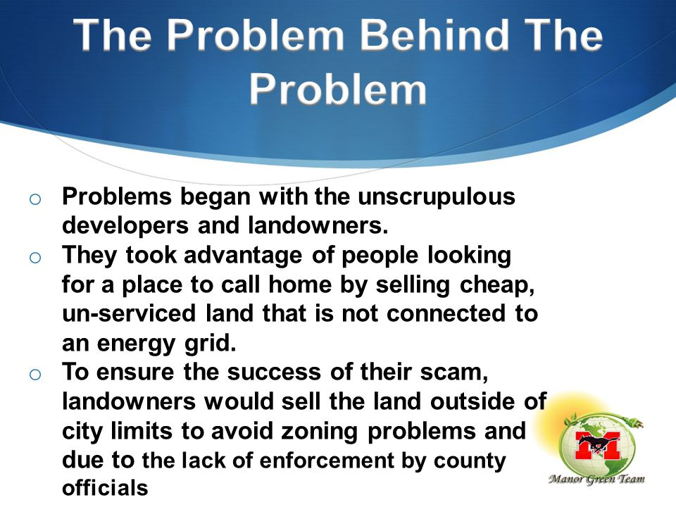 o Problems began with the unscrupulous developers and landowners. o They took advantage of people looking for a place to call home by selling cheap, u