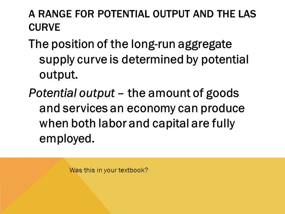 A RANGE FOR POTENTIAL OUTPUT AND THE LAS CURVE The position of the long-run aggregate supply curve is determined by potential output.