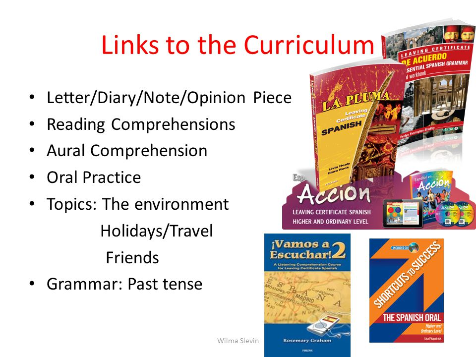 Links to the Curriculum Letter/Diary/Note/Opinion Piece Reading Comprehensions Aural Comprehension Oral Practice Topics: The environment Holidays/Travel Friends Grammar: Past tense Wilma Slevin