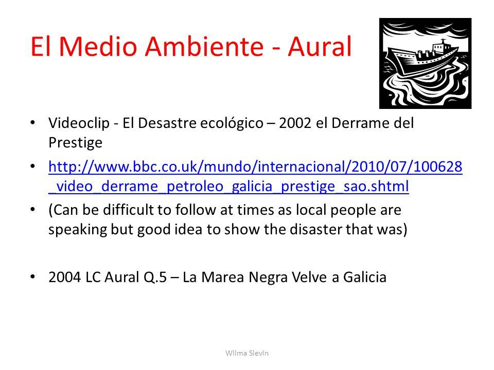 El Medio Ambiente - Aural Videoclip - El Desastre ecológico – 2002 el Derrame del Prestige http://www.bbc.co.uk/mundo/internacional/2010/07/100628 _video_derrame_petroleo_galicia_prestige_sao.shtml http://www.bbc.co.uk/mundo/internacional/2010/07/100628 _video_derrame_petroleo_galicia_prestige_sao.shtml (Can be difficult to follow at times as local people are speaking but good idea to show the disaster that was) 2004 LC Aural Q.5 – La Marea Negra Velve a Galicia Wilma Slevin